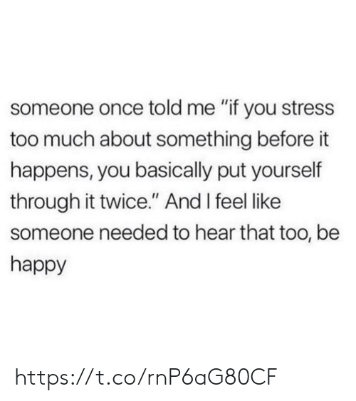"hear that: someone once told me ""if you stress  too much about something before it  happens, you basically put yourself  through it twice."" And I feel like  someone needed to hear that too, be  happy https://t.co/rnP6aG80CF"