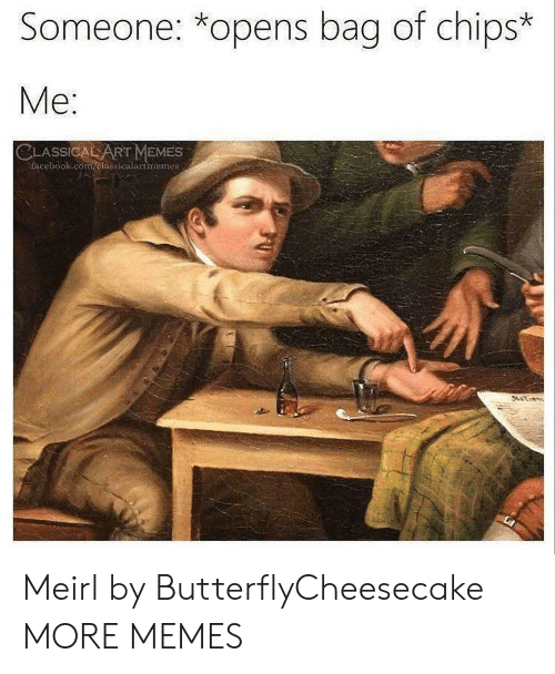 Dank, Facebook, and Memes: Someone: *opens bag of chips*  Me  SSIC  RT MEMES  facebook.com/clasicalartmemes Meirl by ButterflyCheesecake MORE MEMES