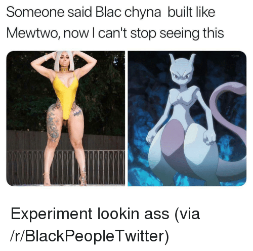 Ass, Blac Chyna, and Blackpeopletwitter: Someone said Blac chyna built like  Mewtwo, nowl can't stop seeing this <p>Experiment lookin ass (via /r/BlackPeopleTwitter)</p>