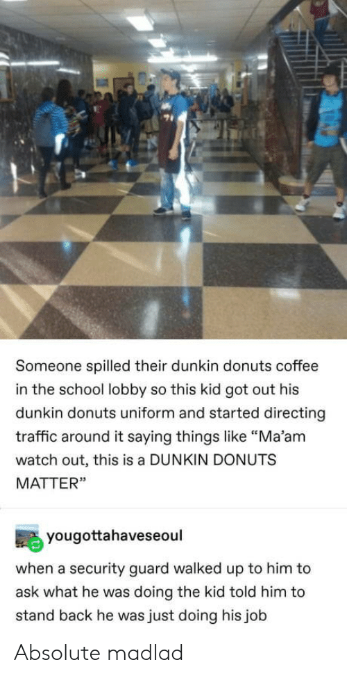 "stand: Someone spilled their dunkin donuts coffee  in the school lobby so this kid got out his  dunkin donuts uniform and started directing  traffic around it saying things like ""Ma'am  watch out, this is a DUNKIN DONUTS  MATTER""  yougottahaveseoul  when a security guard walked up to him to  ask what he was doing the kid told him to  stand back he was just doing his job Absolute madlad"
