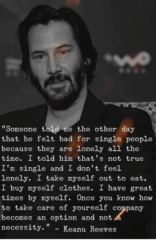 "Bad, Clothes, and Memes: ""Someone told me the other day  that he felt bad for single people  because they are lonely all the  time. I told him that's not true  I'm single and I don't feel.  lonely. I take myself out to eat,  I buy myself clothes. I have great  times by myself. Once you know how  to take care of yourself company  becomes an option and not  necess  ity."" - Keanu Reeves"