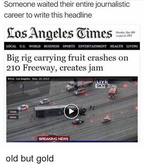 freeway: Someone waited their entire journalistic  career to write this headline  Monday, tay 20  1139 am.PDT  LOCAL U.S. WORLD BUSINESS SPORTS ENTERTAINMENT HEALTH LIVING  Big rig carrying fruit crashes on  210 Freeway, creates jam  KTLA-Los Angeles May 20, 2013  SKY5  SHARE  EMAIL  BREAKING NEWS old but gold