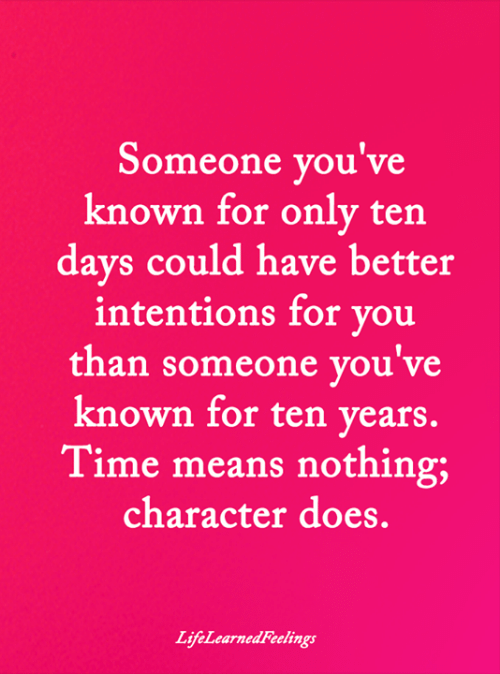 Memes, Time, and 🤖: Someone you've  known for only ten  days could have better  intentions for you  than someone you've  known for ten years.  Time means nothing;  character does.  LifeLearnedFeelings