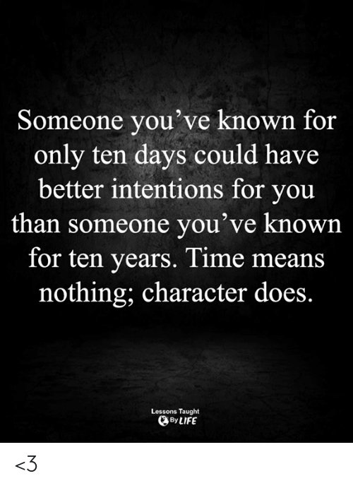 Life, Memes, and Time: Someone you've known for  only ten days could have  better intentions for you  than someone you've known  for ten years. Time means  nothing; character does.  Lessons Taught  By LIFE <3