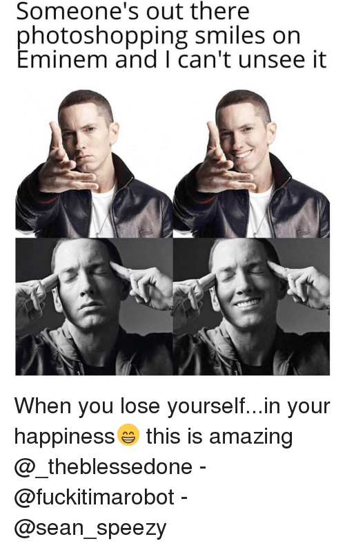 Cant Unsee: Someone's out there  photoshopping smiles on  Eminem and I can't unsee it When you lose yourself...in your happiness😁 this is amazing @_theblessedone - @fuckitimarobot - @sean_speezy