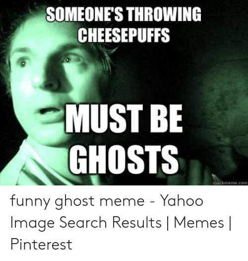 Yahoo Image: SOMEONE'S THROWING  CHEESEPUFFS  MUST BE  GHOSTS  quickmeme.com funny ghost meme - Yahoo Image Search Results | Memes | Pinterest