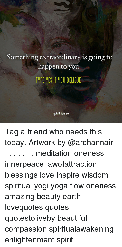 tag a friend who: Something extraordinary is going to  happen to you  TUPE VES IF YOU BELIEUE  Spiril Science Tag a friend who needs this today. Artwork by @archannair . . . . . . . meditation oneness innerpeace lawofattraction blessings love inspire wisdom spiritual yogi yoga flow oneness amazing beauty earth lovequotes quotes quotestoliveby beautiful compassion spiritualawakening enlightenment spirit