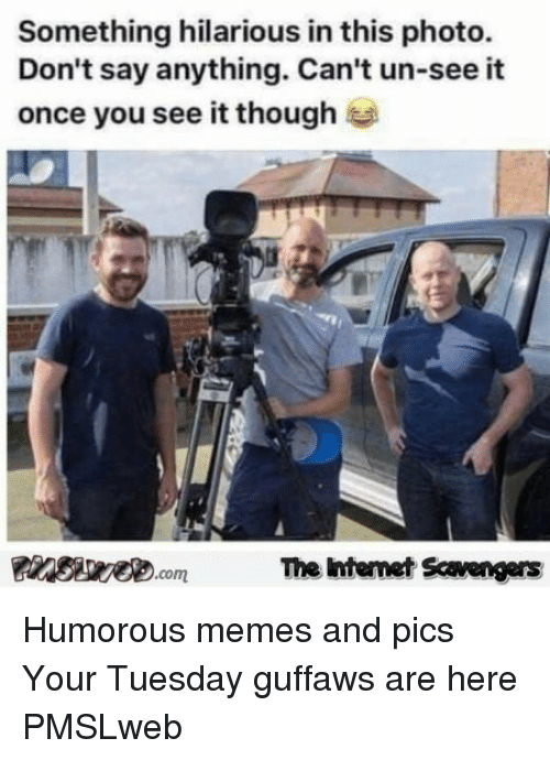 Once You See It: Something hilarious in this photo.  Don't say anything. Can't un-see it  once you see it though  The Intemet Scavengers <p>Humorous memes and pics  Your Tuesday guffaws are here  PMSLweb </p>