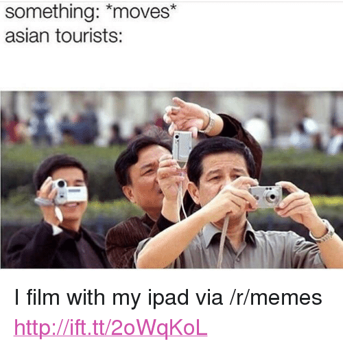 "my ipad: something: *moves*  asian tourists: <p>I film with my ipad via /r/memes <a href=""http://ift.tt/2oWqKoL"">http://ift.tt/2oWqKoL</a></p>"