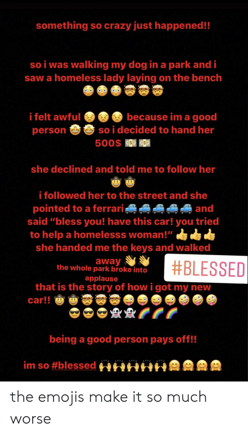 """Blessed, Crazy, and Ferrari: something so crazy just happened!!  so i was walking my dog in a park and i  saw a homeless lady laying on the bench  because im a good  so i decided to hand her  500$ ESS  i felt awful  person  she declined and told me to follow her  10  00  i followed her to the street and she  pointed to a ferrari  said """"bless you! have this car! you tried  to help a homelesss woman!""""  and  she handed me the keys and walked  away  the whole park broke into  #BLESSED  applause  that is the story of how i got my new  car!!  00  0  being a good person pays off!!  im so the emojis make it so much worse"""