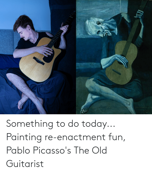 pablo: Something to do today... Painting re-enactment fun, Pablo Picasso's The Old Guitarist