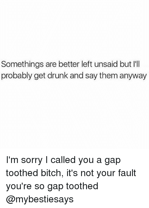 Its Not Your Fault: Somethings are better left unsaid but I'I  probably get drunk and say them anyway I'm sorry I called you a gap toothed bitch, it's not your fault you're so gap toothed @mybestiesays