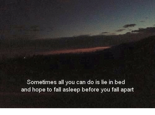 Fall, Hope, and Can: Sometimes  all you can do is lie in bed  and hope to fall asleep before you fall apart