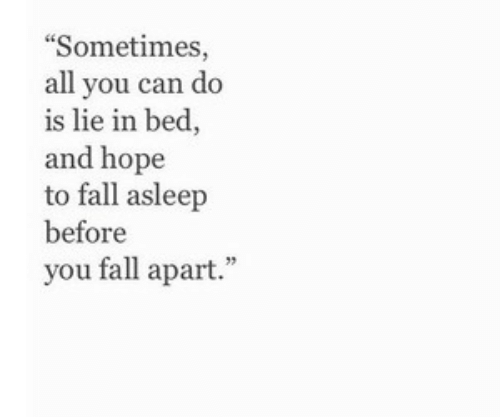 Fall, Hope, and Can: Sometimes,  all you can do  is lie in bed,  and hope  to fall asleep  before  you fall apart.""