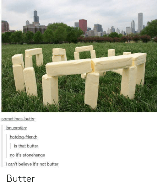 Stonehenge, Friend, and Believe: sometimes-butts:  nu  hotdog-friend:  is that butter  no it's stonehenge  l can't believe it's not butter Butter