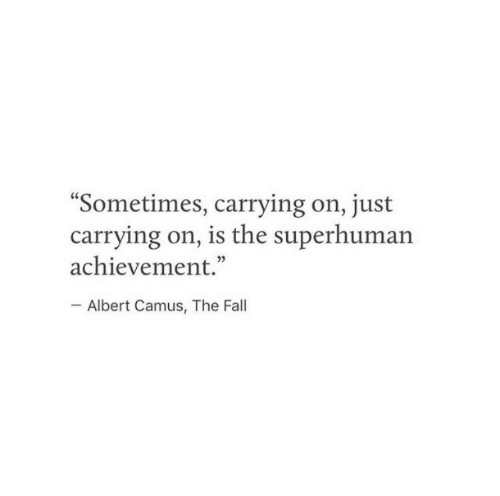 """The Fall: Sometimes, carrying on, just  carrying on, is the superhuman  achievement.""""  Albert Camus, The Fall"""