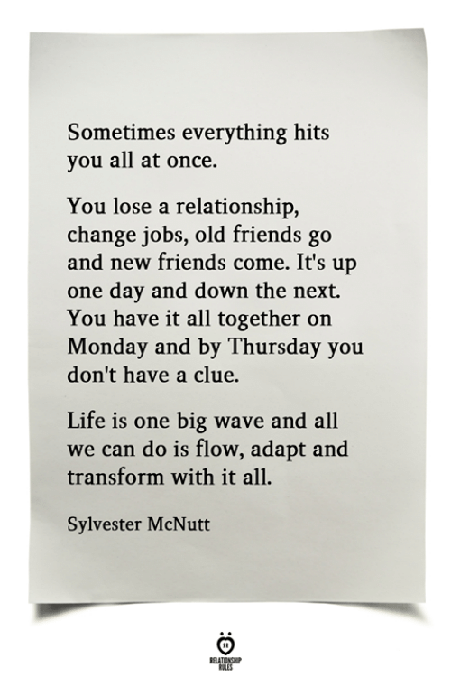 Friends, Life, and Jobs: Sometimes everything hits  you all at once.  You lose a relationship,  change jobs, old friends go  and new friends come. It's up  one day and down the next.  You have it all together on  Monday and by Thursday you  don't have a clue.  Life is one big wave and all  we can do is flow, adapt and  transform with it all  Sylvester McNutt