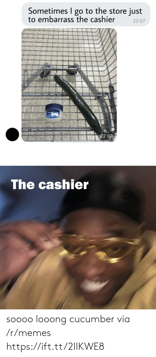 cucumber: Sometimes go to the store just  to embarrass the cashier  22:07  22:07  The cashier soooo looong cucumber via /r/memes https://ift.tt/2IIKWE8
