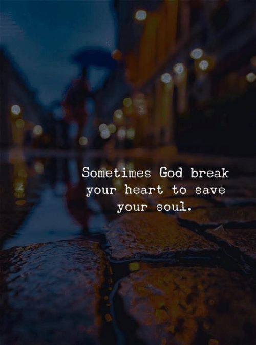 break your heart: Sometimes God break  your heart to save  your soul.