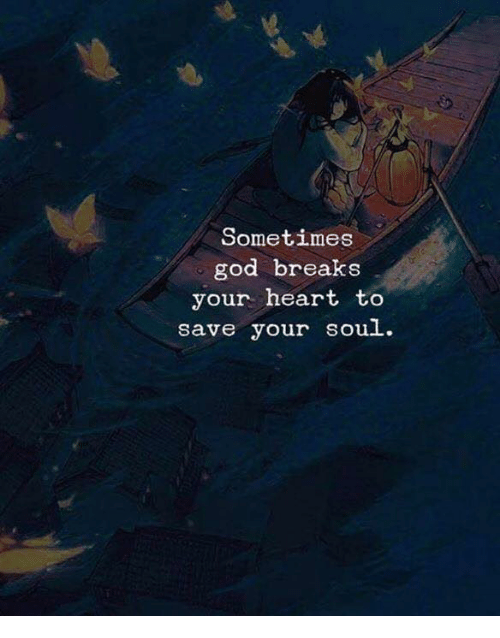 God, Heart, and Soul: Sometimes  god breaks  your heart to  save your souL.