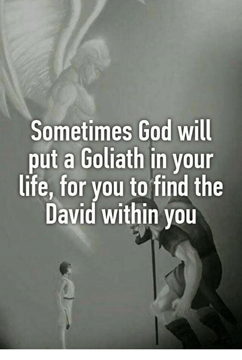 God, Life, and Memes: Sometimes God will  put a Goliath in your  life, for you to find the  David within you