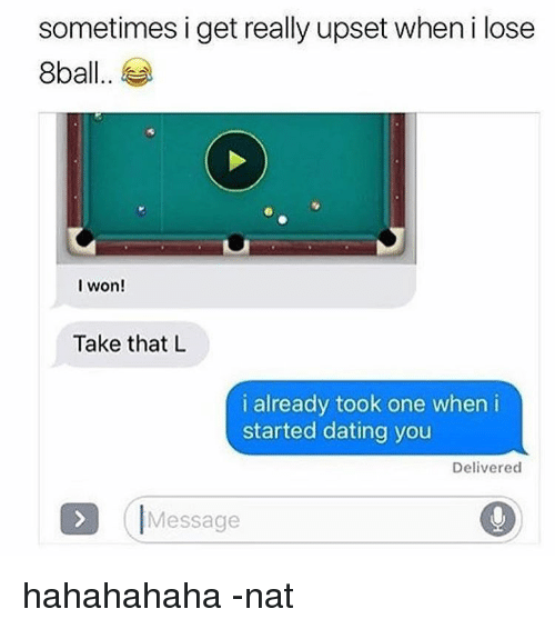 8ball: sometimes i get really upset when i lose  8ball  I won!  Take that L  i already took one when i  started dating you  Delivered  Message hahahahaha -nat