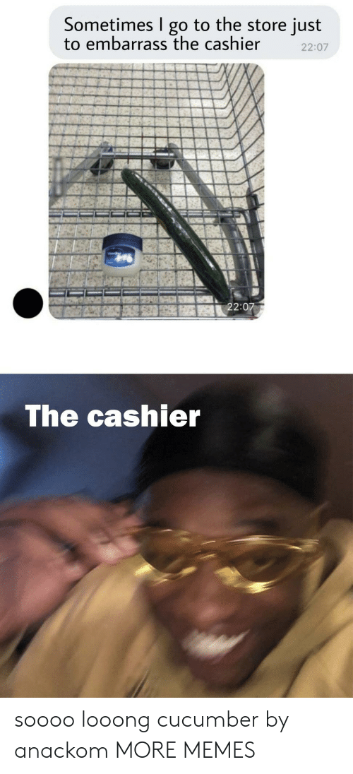Dank, Memes, and Target: Sometimes I go to the store just  to embarrass the cashier  22:07  22:07  The cashier soooo looong cucumber by anackom MORE MEMES