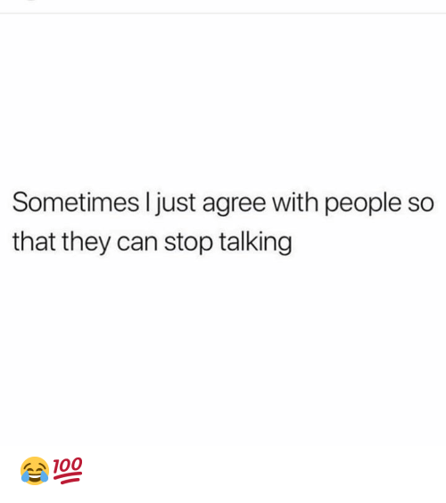 Hood, Can, and They: Sometimes I just agree with people so  that they can stop talking 😂💯