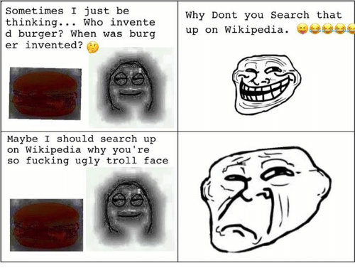 troll faces: Sometimes I just be  thinking.. . Who invente  d burger? When was burg  er invented?  Why Dont you Search that  up on wikipedia. 부부  Maybe I should search up  on Wikipedia why you're  so fucking ugly troll face