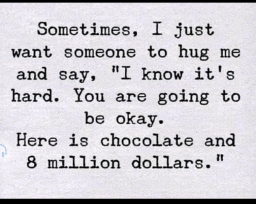 "Chocolate, Okay, and You: Sometimes, I just  want someone to hug me  and say, ""I know it's  hard. You are going to  be okay  Here is chocolate and  8 million dollars"