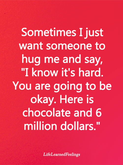 "Its Hard: Sometimes I just  want someone to  hug me and say,  ""I know it's hard.  You are going to be  okay. Here is  chocolate and 6  million dollars.""  LifeLearnedFeelings"