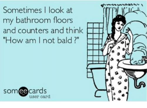 "Ee Cards: Sometimes I look at  my bathroom floors  and counters and think  FHI  ""How am I not bald  ee  cards  user card"