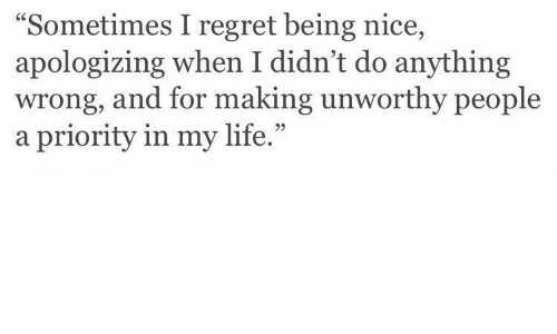"""Life, Regret, and Nice: """"Sometimes I regret being nice,  apologizing when I didn't do anything  wrong, and for making unworthy people  a priority in my life.""""  95"""