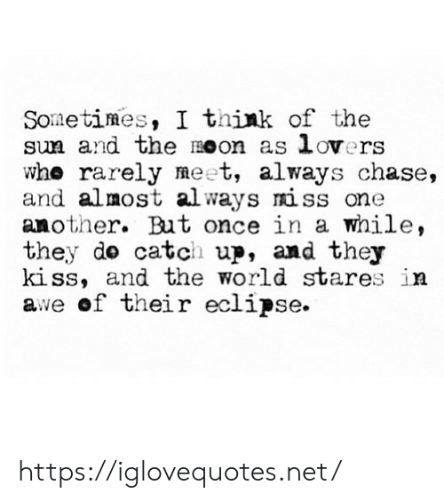 awe: Sometimes, I think of the  sun and the Oon as lovers  who rarely meet, always chase,  and almost al ways miss one  another. But once in a while,  they do catch up, and they  kiss, and the world stares in  awe of their eclipse https://iglovequotes.net/