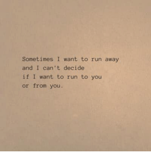 Run, You, and Sometimes: Sometimes I want to run away  and I can't decide  if I want to run to you  or from you.