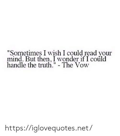 "your mind: ""Sometimes I wish I could read your  mind. But then, I wonder if I could  handle the truth."" - The Vow https://iglovequotes.net/"