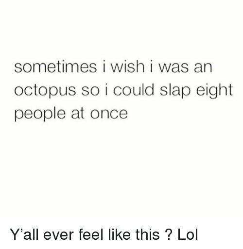 Funny, Lol, and Octopus: sometimes i wish i was an  octopus so i could slap eight  people at once Y'all ever feel like this ? Lol