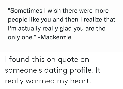 "mackenzie: ""Sometimes I wish there were more  people like you and then I realize that  I'm actually really glad you are the  only one."" -Mackenzie I found this on quote on someone's dating profile. It really warmed my heart."