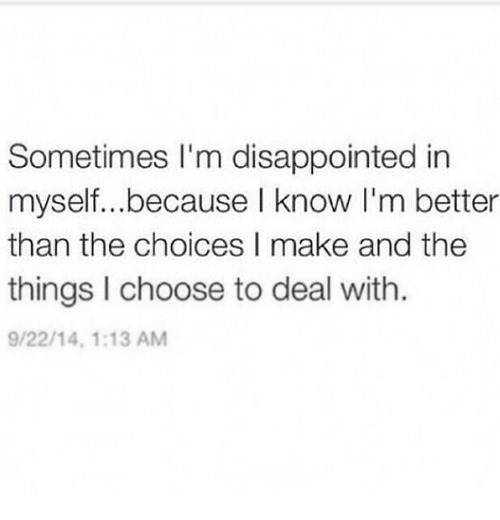 Disappointed, Make, and I Know: Sometimes I'm disappointed in  myself...because I know I'm better  than the choices I make and the  things I choose to deal with.  9/22/14, 1:13 AM