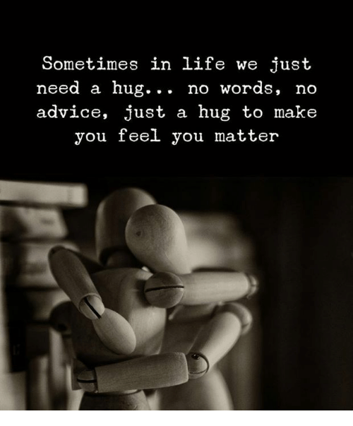 Need A Hug: Sometimes in life we just  need a hug... no words, no  advice, just a hug to make  you feel you matter
