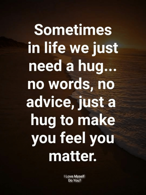 Advice, Life, and Love: Sometimes  in life we just  need a hug..  no words, no  advice, just a  hug to make  you feel you  matter.  I Love Myself  Do You?