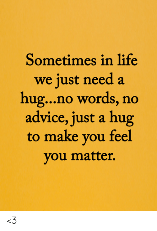 Need A Hug: Sometimes in life  we just need a  hug...no words, no  advice, just a hug  to make you feel  you matter. <3