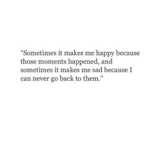 """Happy, Sad, and Never: """"Sometimes it makes me happy because  those moments happened, and  sometimes it makes me sad because I  can never go back to them."""""""