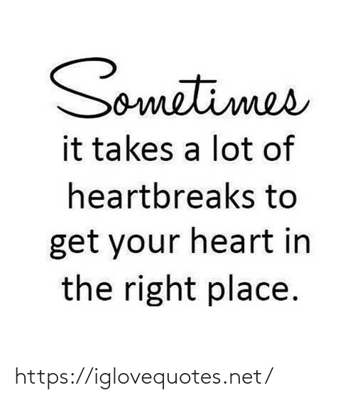 Lot: Sometimes  it takes a lot of  heartbreaks to  get your heart in  the right place. https://iglovequotes.net/