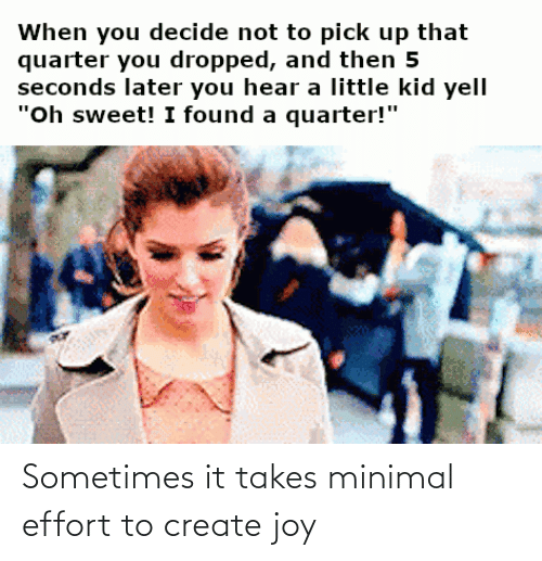 Effort: Sometimes it takes minimal effort to create joy