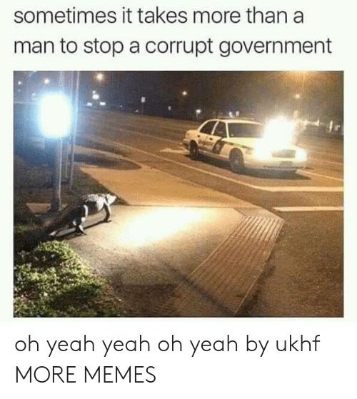 Yeah Yeah: sometimes it takes more than a  man to stop a corrupt government oh yeah yeah oh yeah by ukhf MORE MEMES