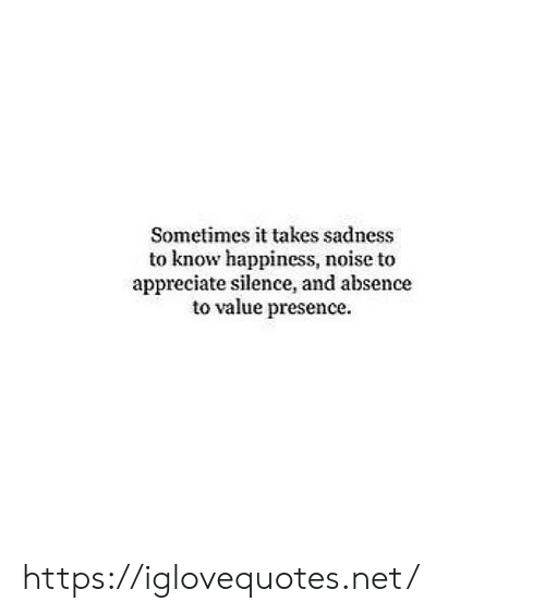 absence: Sometimes it takes sadness  to know happiness, noise to  appreciate silence, and absence  to value presence. https://iglovequotes.net/