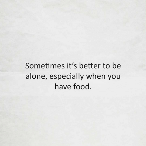 Especially: Sometimes it's better to be  alone, especially when you  have food