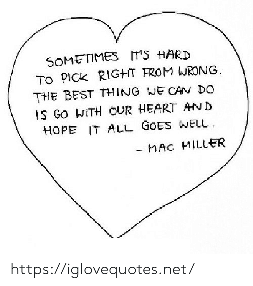 Mac Miller, Best, and Heart: SOMETIMES ITS HARD  TO PICK RIGHT FROM hRONG.  THE BEST THING NE CAN Do  1S Go WITH OUR HEART AN D  HOPE IT ALL GOES WELL  - MAC MILLER https://iglovequotes.net/