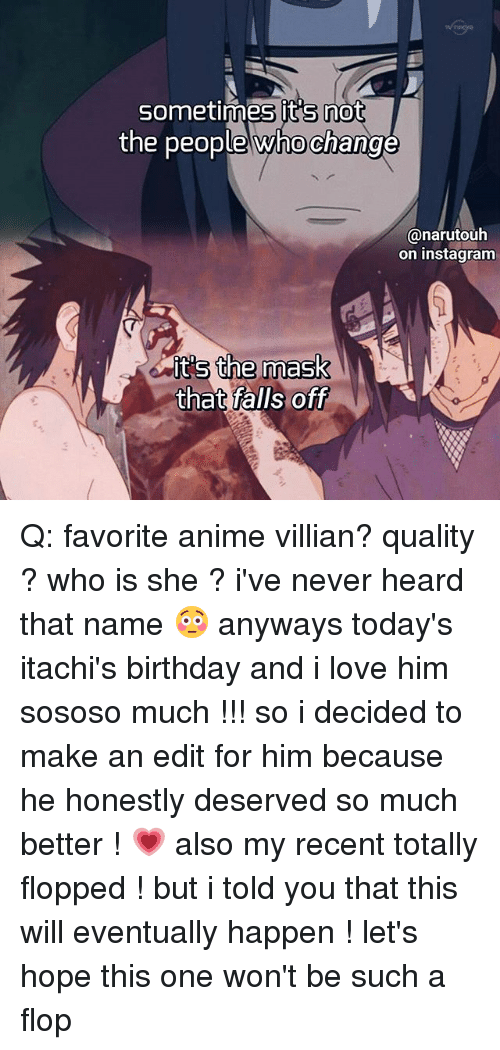 I Told You That: Sometimes its not  the people whochange  Canarutouha  on instagram  its the mask  that falls off Q: favorite anime villian? quality ? who is she ? i've never heard that name 😳 anyways today's itachi's birthday and i love him sososo much !!! so i decided to make an edit for him because he honestly deserved so much better ! 💗 also my recent totally flopped ! but i told you that this will eventually happen ! let's hope this one won't be such a flop